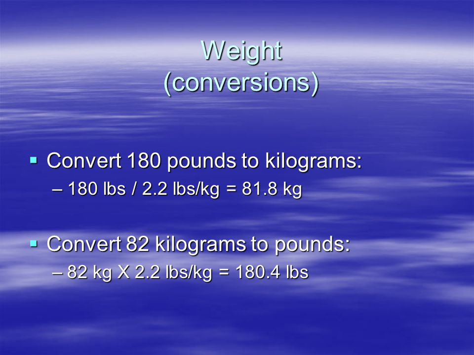 Weight (conversions) Convert 180 pounds to kilograms: