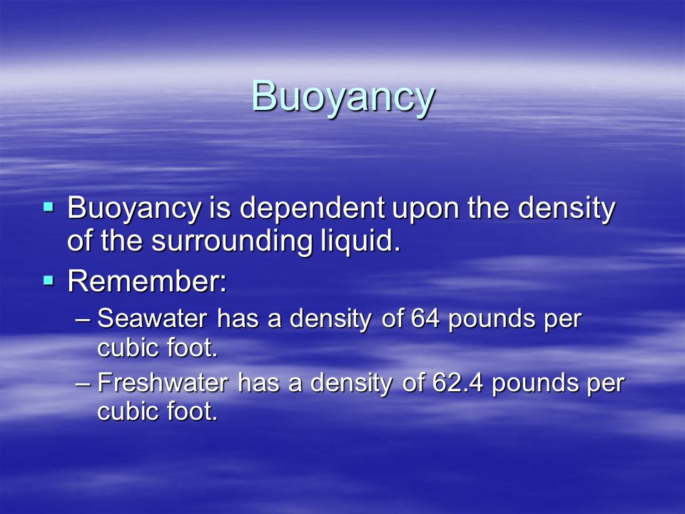 Buoyancy Buoyancy is dependent upon the density of the surrounding liquid. Remember: Seawater has a density of 64 pounds per cubic foot.