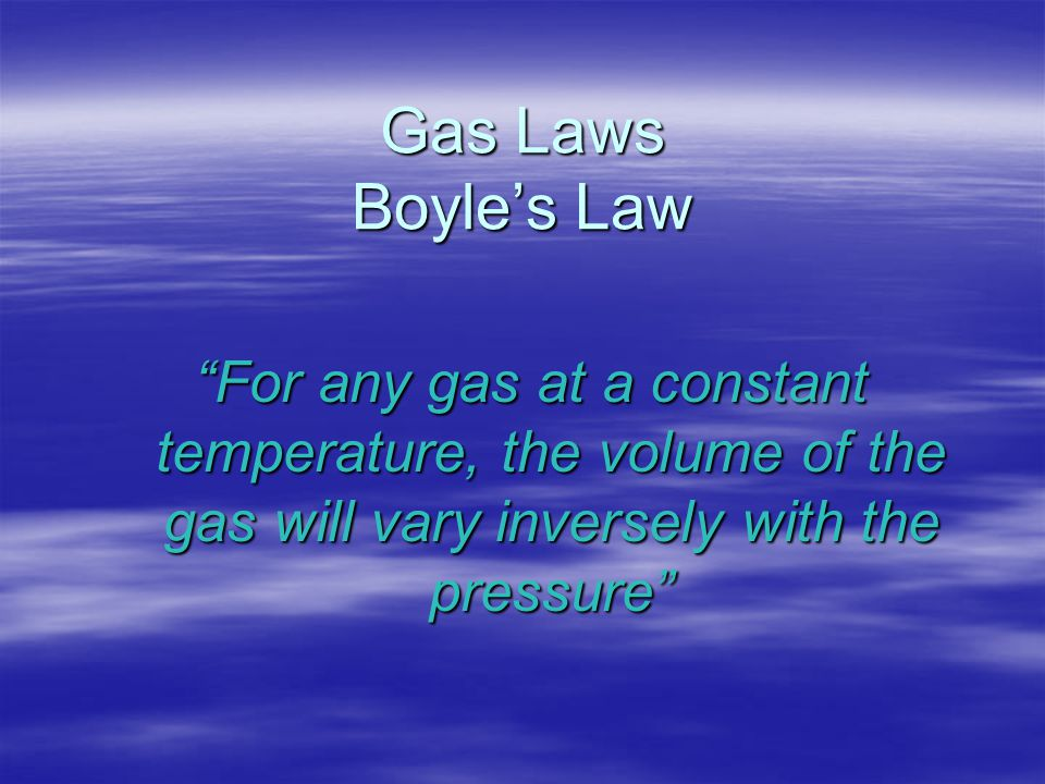 Gas Laws Boyle's Law For any gas at a constant temperature, the volume of the gas will vary inversely with the pressure