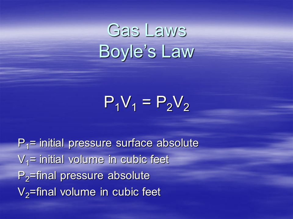 Gas Laws Boyle's Law P1V1 = P2V2 P1= initial pressure surface absolute