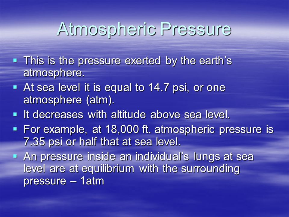 Atmospheric Pressure This is the pressure exerted by the earth's atmosphere. At sea level it is equal to 14.7 psi, or one atmosphere (atm).