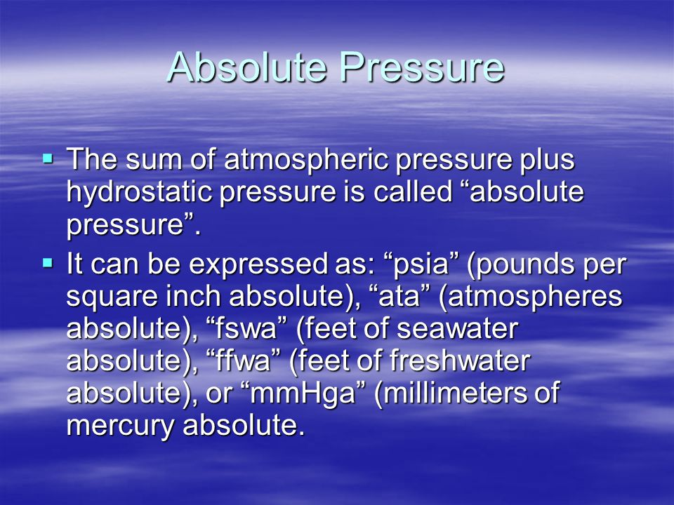 Absolute Pressure The sum of atmospheric pressure plus hydrostatic pressure is called absolute pressure .