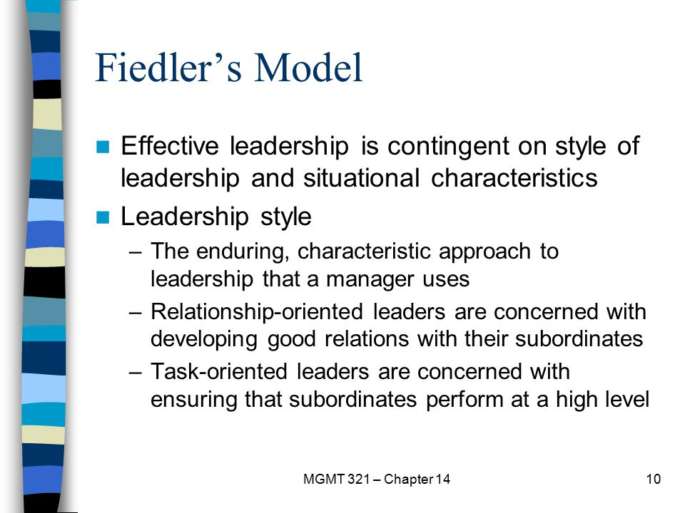 Fiedler's Model Effective leadership is contingent on style of leadership and situational characteristics.