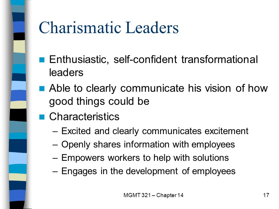 Charismatic Leaders Enthusiastic, self-confident transformational leaders. Able to clearly communicate his vision of how good things could be.