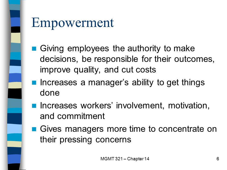 Empowerment Giving employees the authority to make decisions, be responsible for their outcomes, improve quality, and cut costs.
