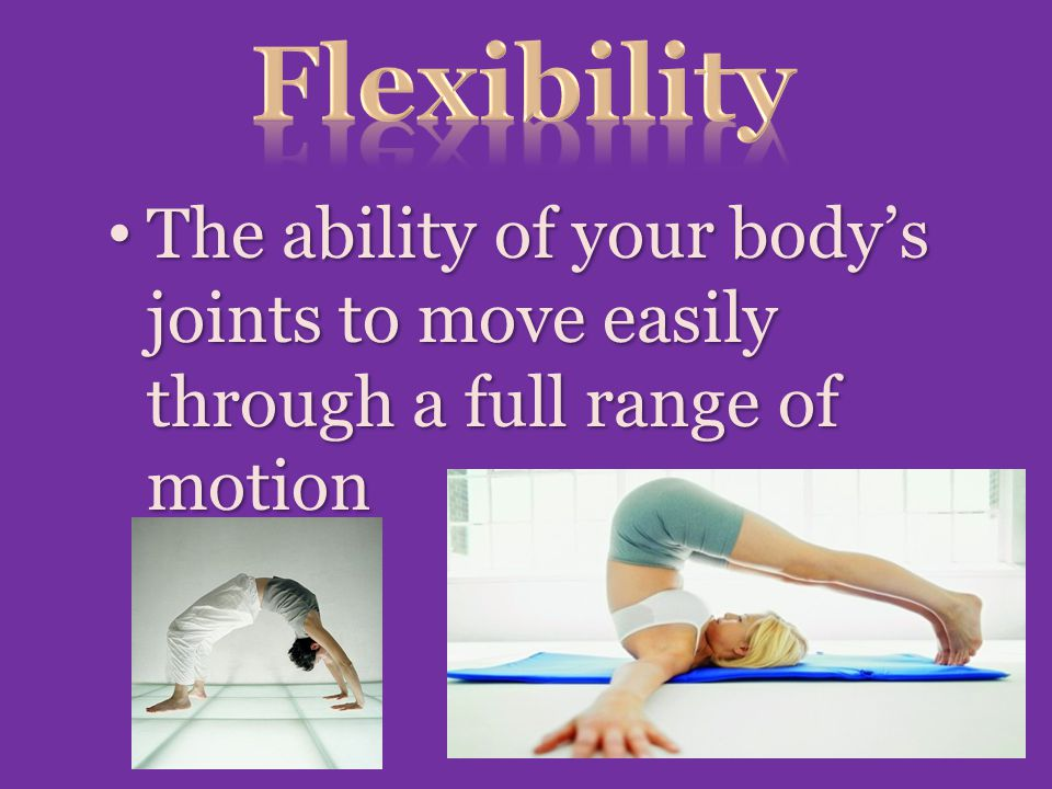 Flexibility The ability of your body's joints to move easily through a full range of motion