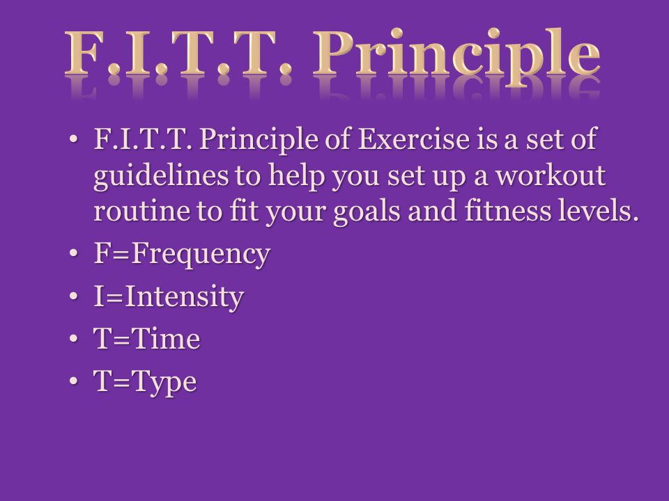 F.I.T.T. Principle F.I.T.T. Principle of Exercise is a set of guidelines to help you set up a workout routine to fit your goals and fitness levels.