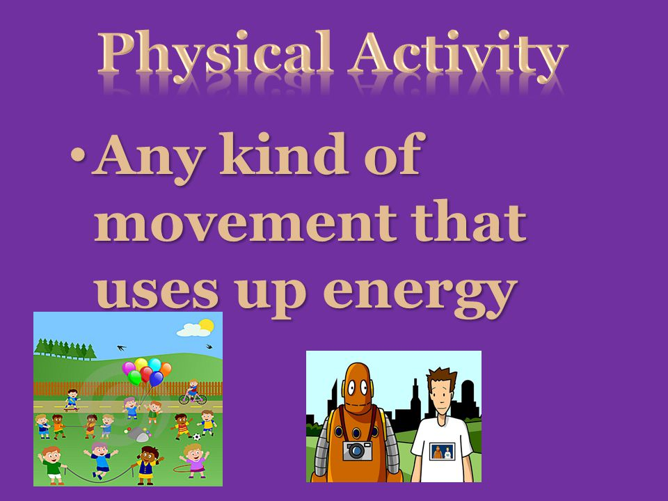 Physical Activity Any kind of movement that uses up energy