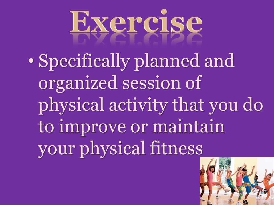 Exercise Specifically planned and organized session of physical activity that you do to improve or maintain your physical fitness.