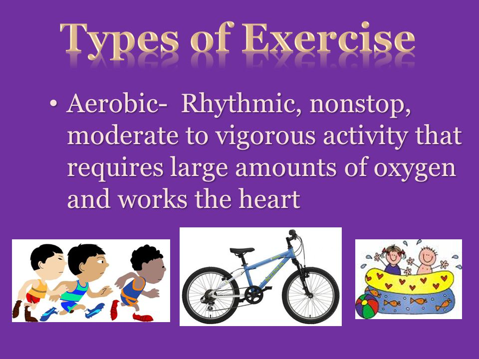 Types of Exercise Aerobic- Rhythmic, nonstop, moderate to vigorous activity that requires large amounts of oxygen and works the heart.