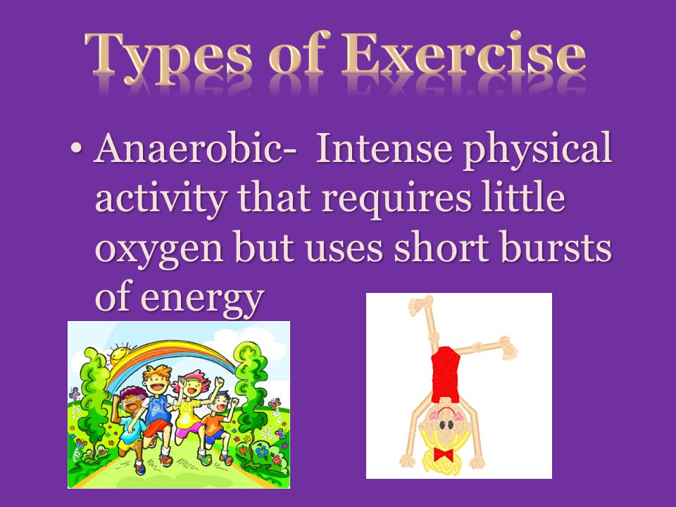 Types of Exercise Anaerobic- Intense physical activity that requires little oxygen but uses short bursts of energy.