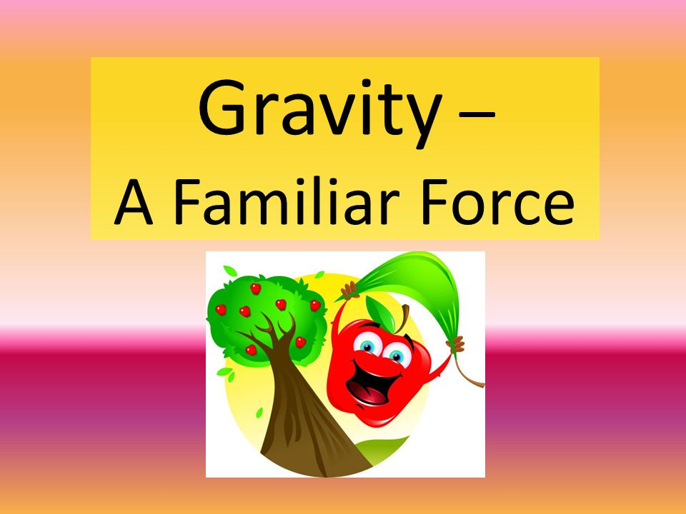 Gravity – A Familiar Force