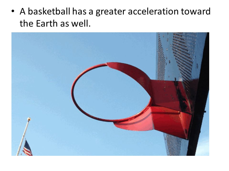 A basketball has a greater acceleration toward the Earth as well.