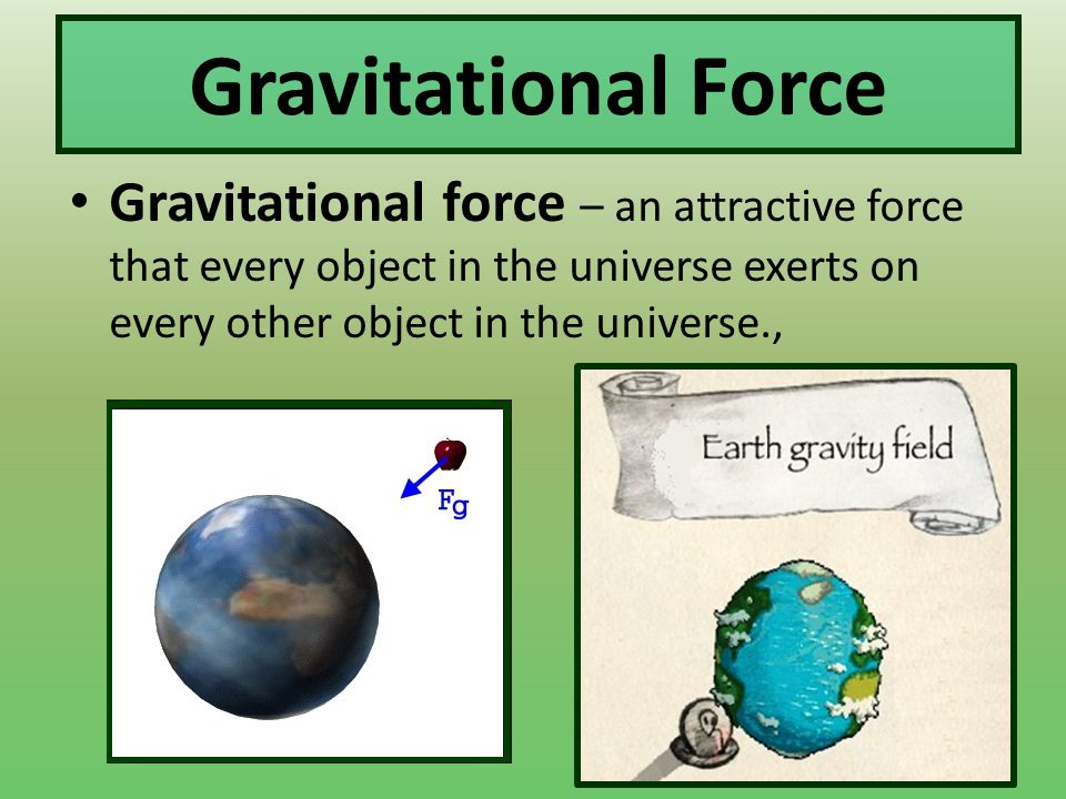 Gravitational Force Gravitational force – an attractive force that every object in the universe exerts on every other object in the universe.,