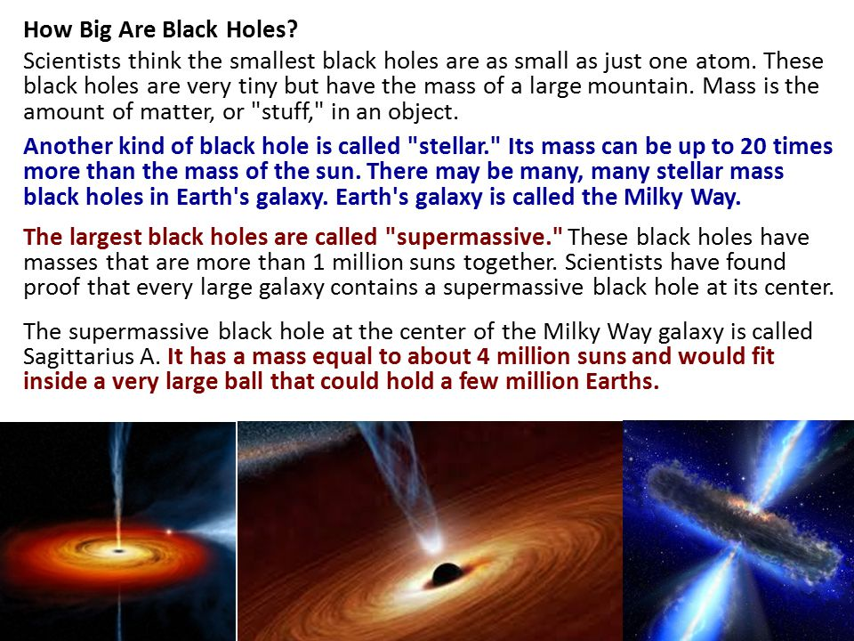 How Big Are Black Holes. Scientists think the smallest black holes are as small as just one atom.