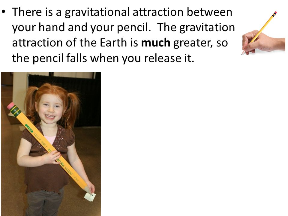 There is a gravitational attraction between your hand and your pencil