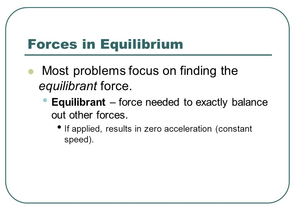 Forces in Equilibrium Most problems focus on finding the equilibrant force. Equilibrant – force needed to exactly balance out other forces.