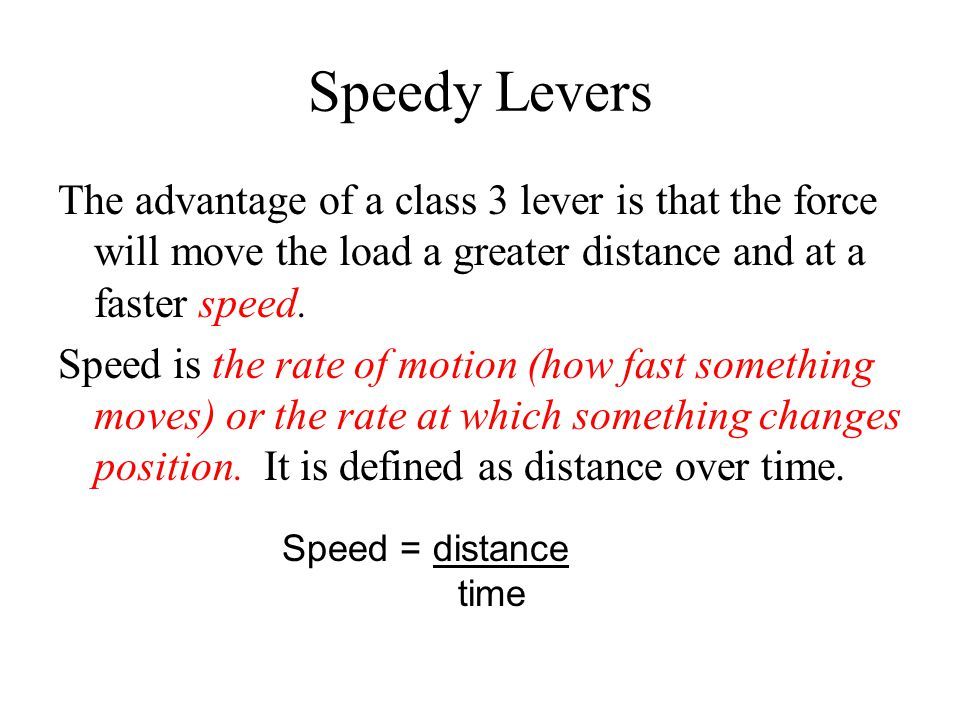 Speedy Levers The advantage of a class 3 lever is that the force will move the load a greater distance and at a faster speed.