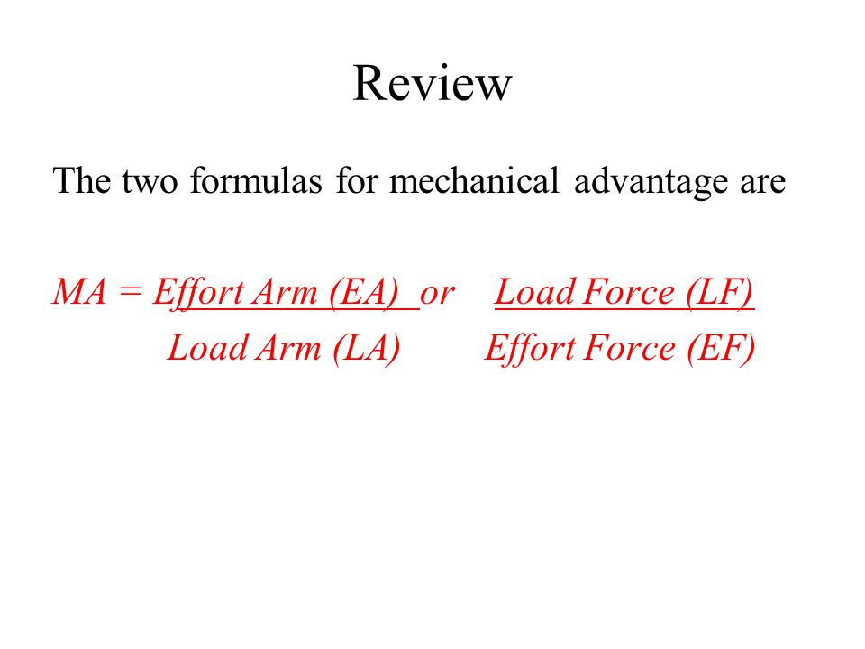 Review The two formulas for mechanical advantage are MA = Effort Arm (EA) or Load Force (LF) Load Arm (LA) Effort Force (EF)