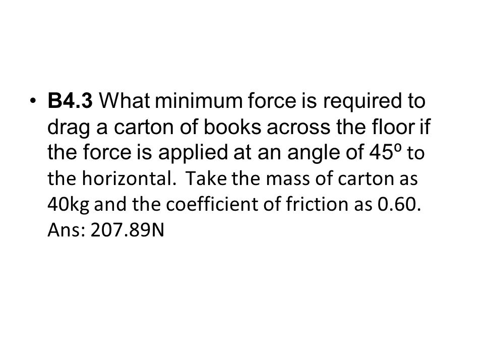 B4.3 What minimum force is required to drag a carton of books across the floor if the force is applied at an angle of 45⁰ to the horizontal.