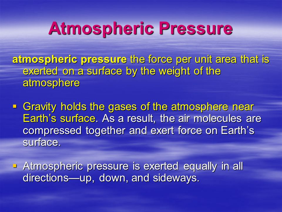 Atmospheric Pressure atmospheric pressure the force per unit area that is exerted on a surface by the weight of the atmosphere.