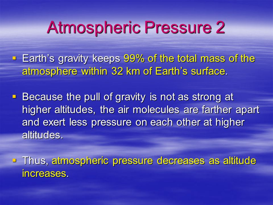 Atmospheric Pressure 2 Earth's gravity keeps 99% of the total mass of the atmosphere within 32 km of Earth's surface.