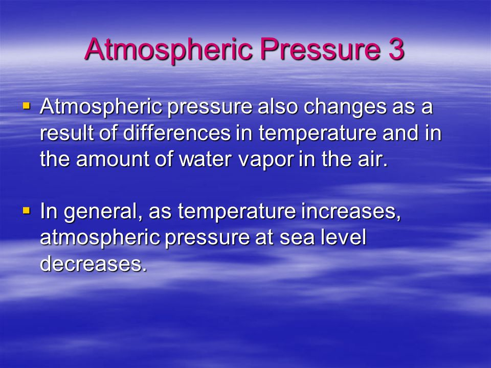 Atmospheric Pressure 3 Atmospheric pressure also changes as a result of differences in temperature and in the amount of water vapor in the air.