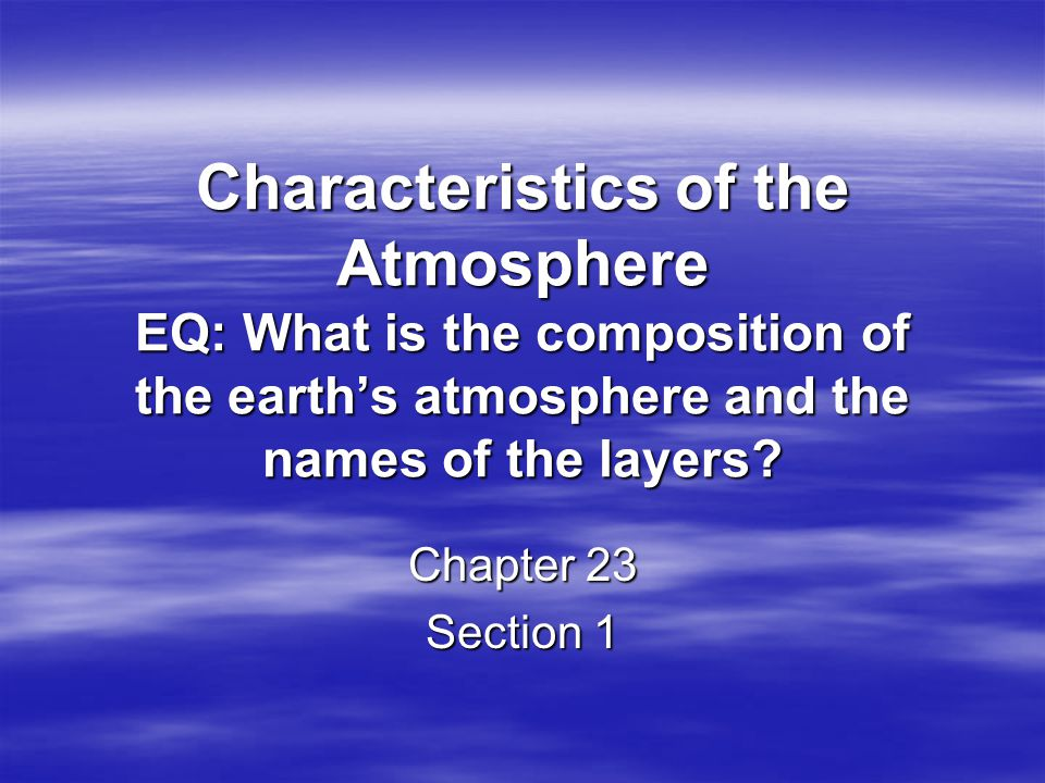 Characteristics of the Atmosphere EQ: What is the composition of the earth's atmosphere and the names of the layers