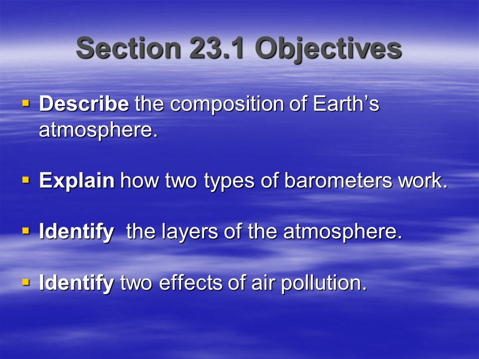 Section 23.1 Objectives Describe the composition of Earth's atmosphere. Explain how two types of barometers work.
