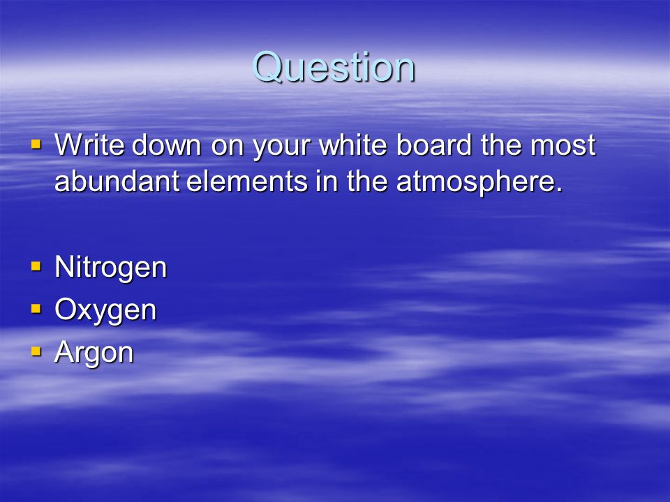 Question Write down on your white board the most abundant elements in the atmosphere. Nitrogen. Oxygen.