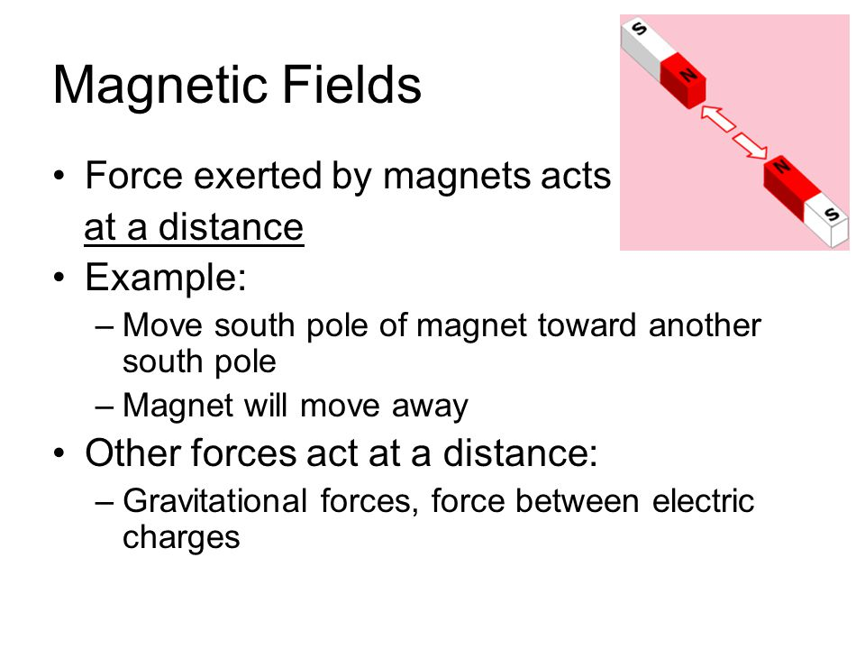 Magnetic Fields Force exerted by magnets acts at a distance Example: