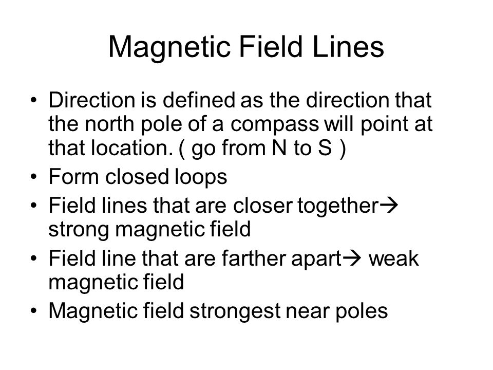 Magnetic Field Lines Direction is defined as the direction that the north pole of a compass will point at that location. ( go from N to S )