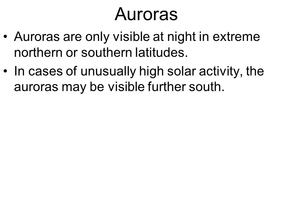 Auroras Auroras are only visible at night in extreme northern or southern latitudes.