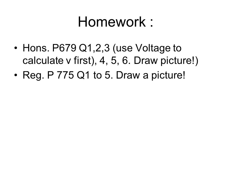 Homework : Hons. P679 Q1,2,3 (use Voltage to calculate v first), 4, 5, 6.