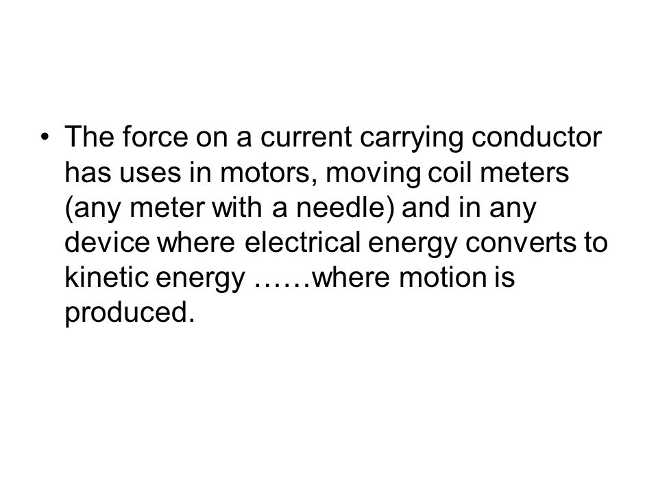 The force on a current carrying conductor has uses in motors, moving coil meters (any meter with a needle) and in any device where electrical energy converts to kinetic energy ……where motion is produced.