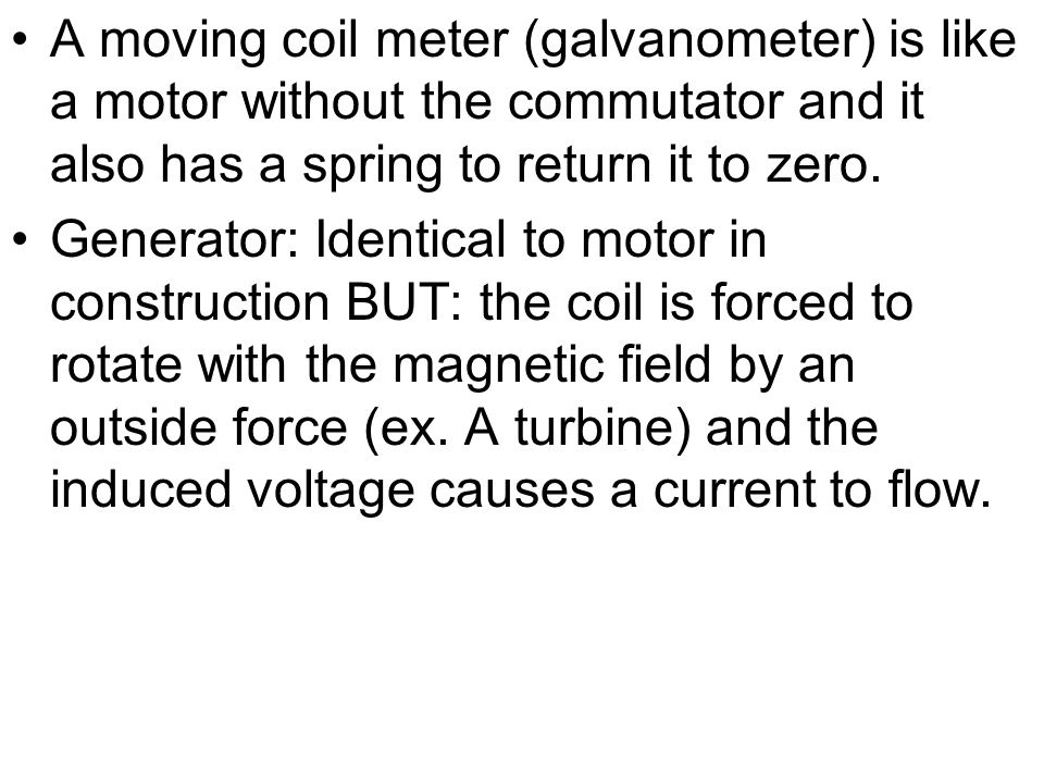 A moving coil meter (galvanometer) is like a motor without the commutator and it also has a spring to return it to zero.