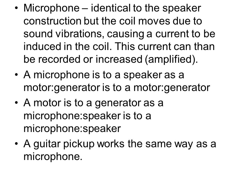 Microphone – identical to the speaker construction but the coil moves due to sound vibrations, causing a current to be induced in the coil. This current can than be recorded or increased (amplified).
