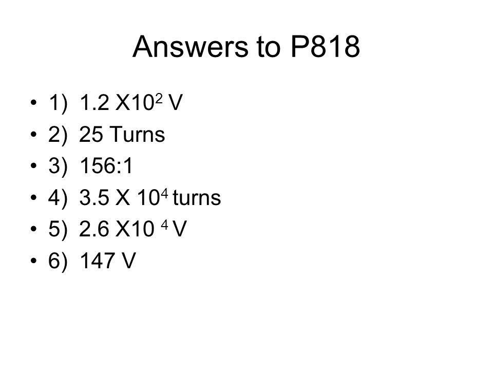 Answers to P818 1) 1.2 X102 V 2) 25 Turns 3) 156:1 4) 3.5 X 104 turns