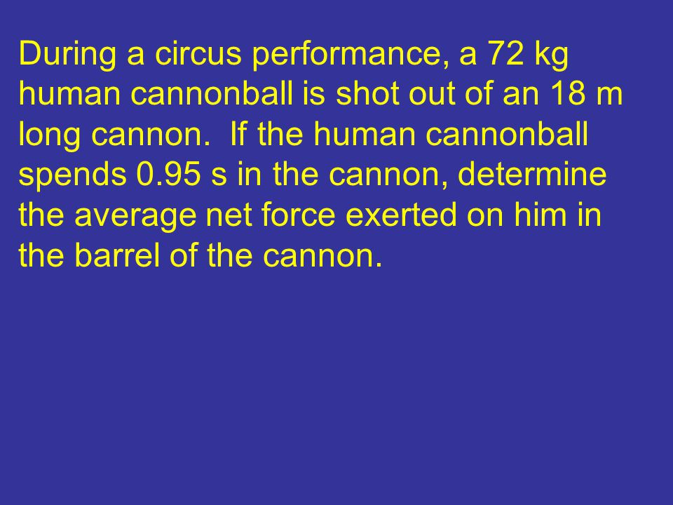 During a circus performance, a 72 kg human cannonball is shot out of an 18 m long cannon.
