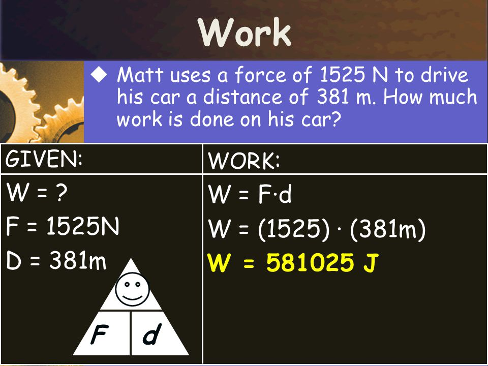 Work d W F W = W = F·d F = 1525N W = (1525) · (381m) D = 381m
