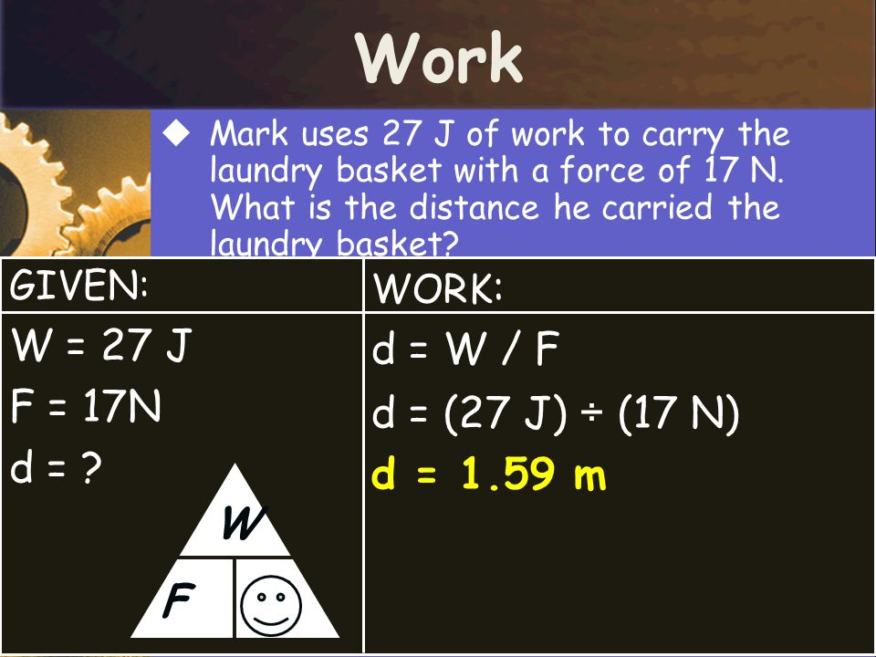 Work d W F W = 27 J d = W / F F = 17N d = (27 J) ÷ (17 N) d =