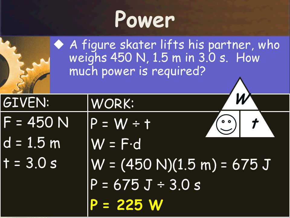 Power P W t F = 450 N P = W ÷ t d = 1.5 m W = F·d t = 3.0 s