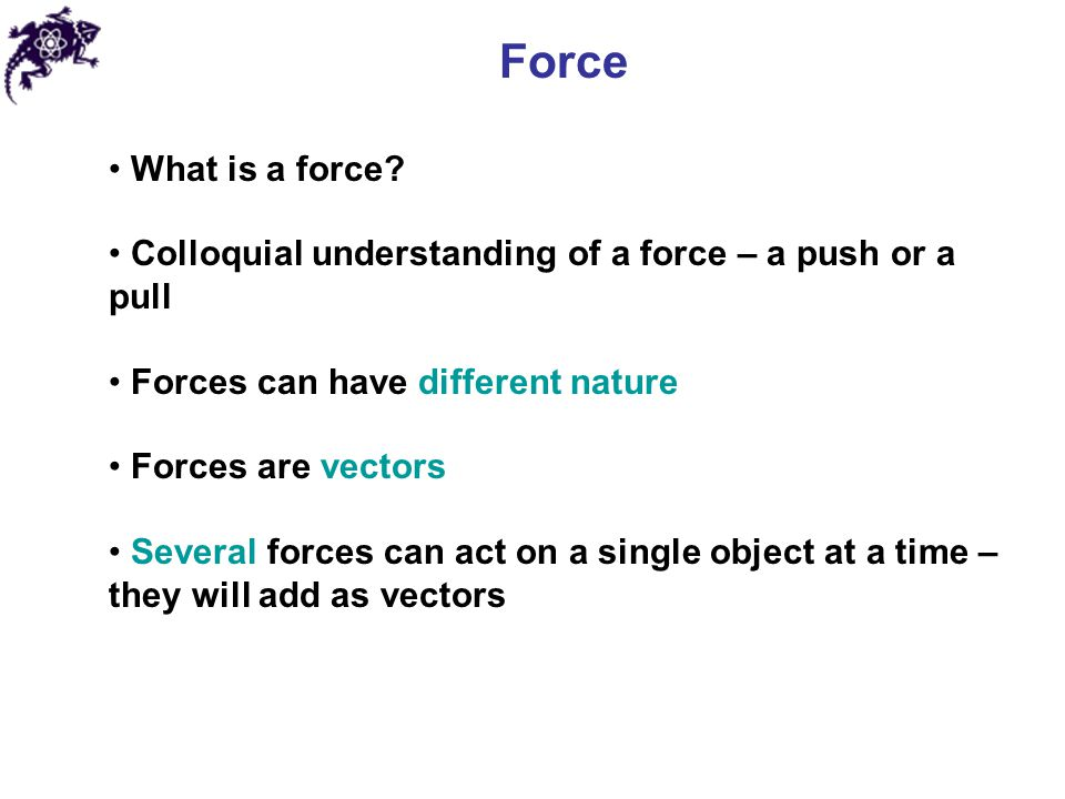 Force What is a force Colloquial understanding of a force – a push or a pull. Forces can have different nature.