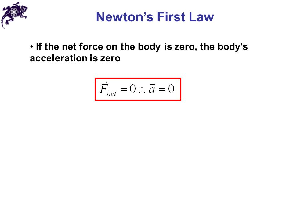 Newton's First Law If the net force on the body is zero, the body's acceleration is zero