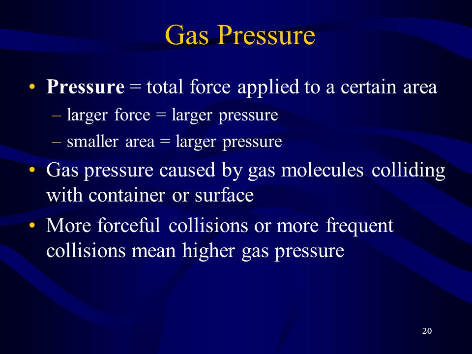 Gas Pressure Pressure = total force applied to a certain area