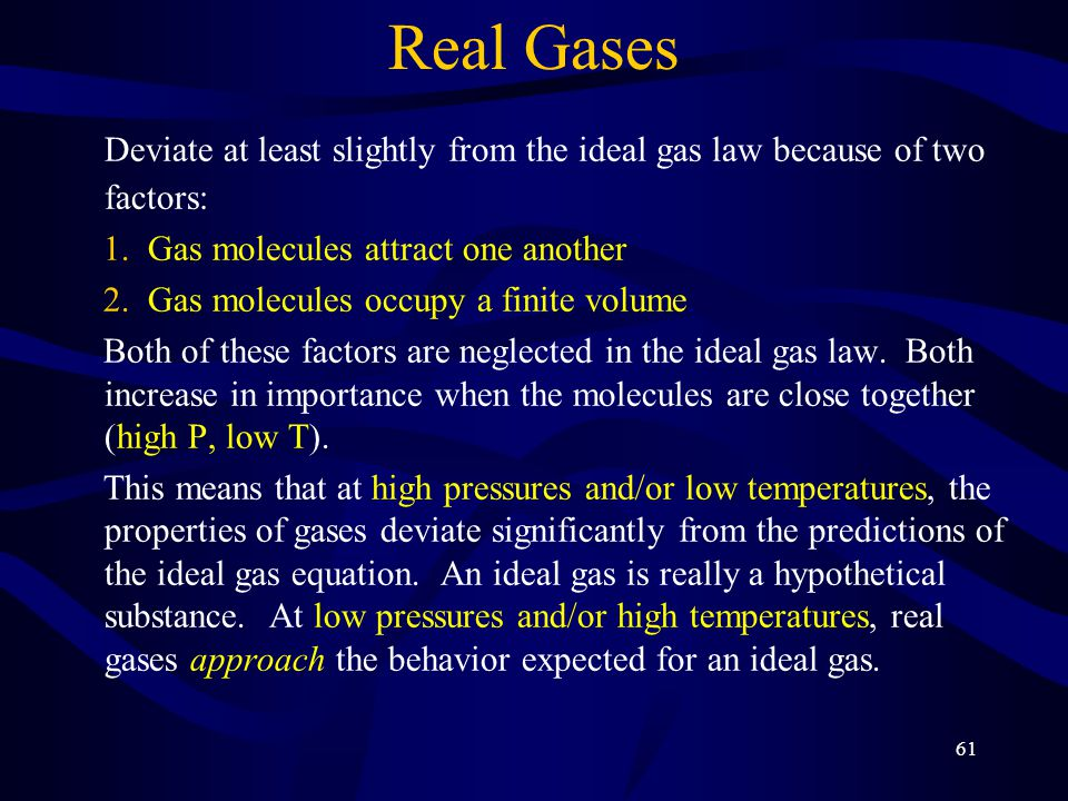 Real Gases Deviate at least slightly from the ideal gas law because of two factors: Gas molecules attract one another.