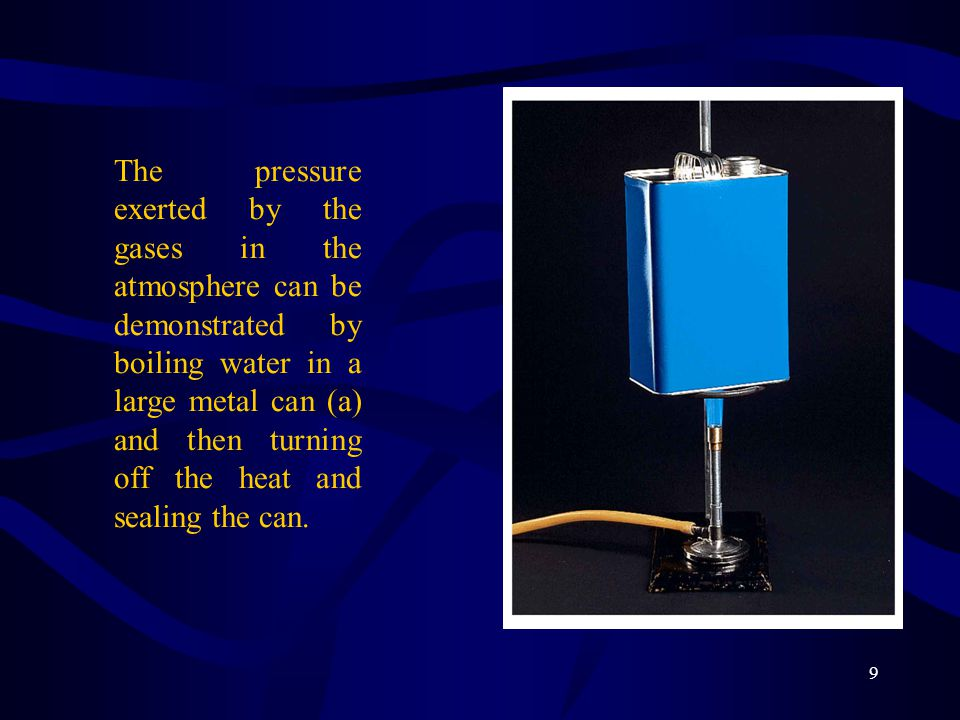 The pressure exerted by the gases in the atmosphere can be demonstrated by boiling water in a large metal can (a) and then turning off the heat and sealing the can.