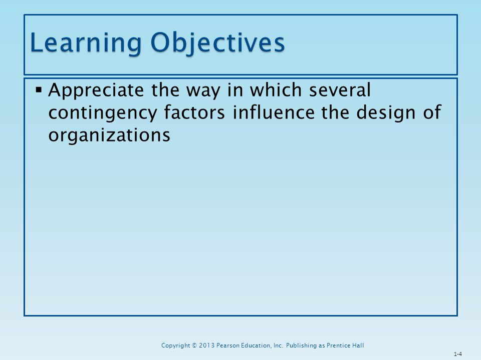 Learning Objectives Appreciate the way in which several contingency factors influence the design of organizations.