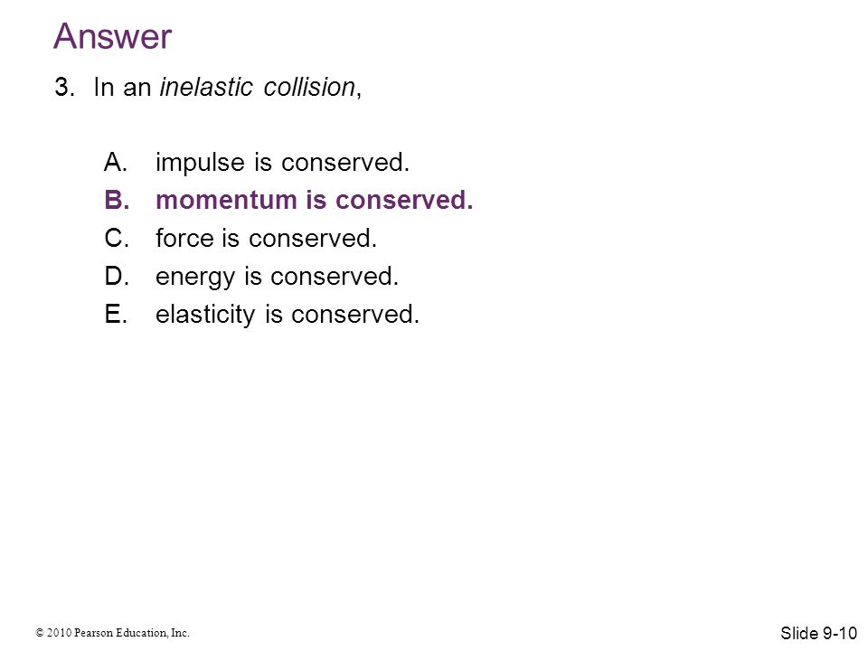Answer In an inelastic collision, impulse is conserved.