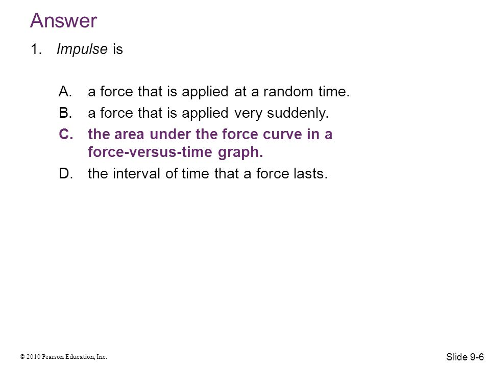 Answer Impulse is a force that is applied at a random time.